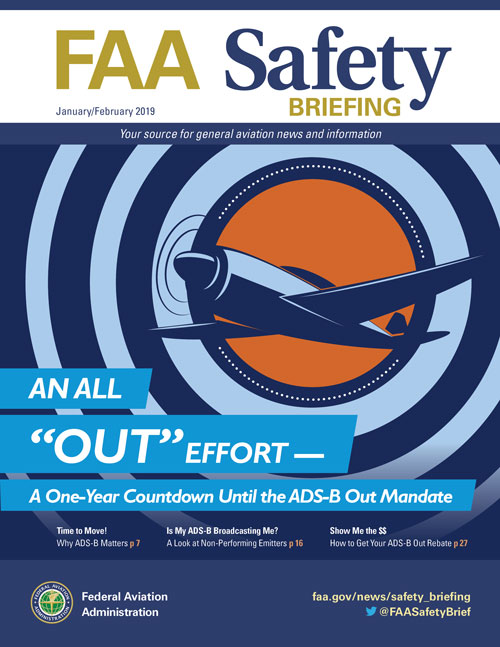 The January/February 2019 issue of FAA Safety Briefing focuses on Automatic Dependent Surveillance-Broadcast (ADS-B) technology, a foundational component of FAA's NextGen system for improving the safety and efficiency of the NAS. Building off our previous ADS-B focused issue in March/April 2017, articles here continue and expand the discussion about the safety and technology benefits of ADS-B, as well as provide important details and updates on the purchase, installation, and operation of ADS-B equipment. Remember – the deadline to equip with ADS-B Out is January 1, 2020.