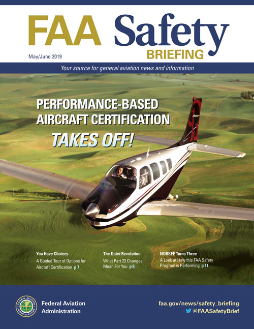 The May/June 2019 issue of FAA Safety Briefing focuses on the future of aircraft certification. Feature articles focus on the advent of performance-based aircraft certification standards for general aviation that are helping to usher in a new era of innovation and safety. We'll look at what the changes to part 23 mean to the future of the industry, as well as explore the benefits policies like NORSEE (Non-Required Safety Enhancing Equipment) can have for existing aircraft owners.