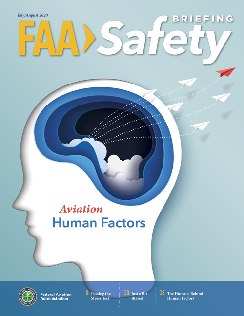 The July/August 2020 issue of FAA Safety Briefing focuses on the importance of human factors in aviation. Feature articles and departments address stress, fatigue, decision making, cognitive bias, and more. We also take a closer look at the humans behind the FAA's Human Factors team to see how their work is helping improve aviation safety.